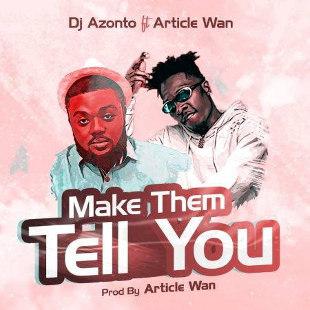 Dj Azonto Ft Article Wan – Make Them Tell You