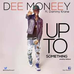Dee Moneey – Up to something featuring Dammy Krane (Produced by Gafacci)