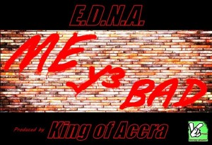 E.D.N.A – Me Y3 Bad (Prod by King Of Accra)