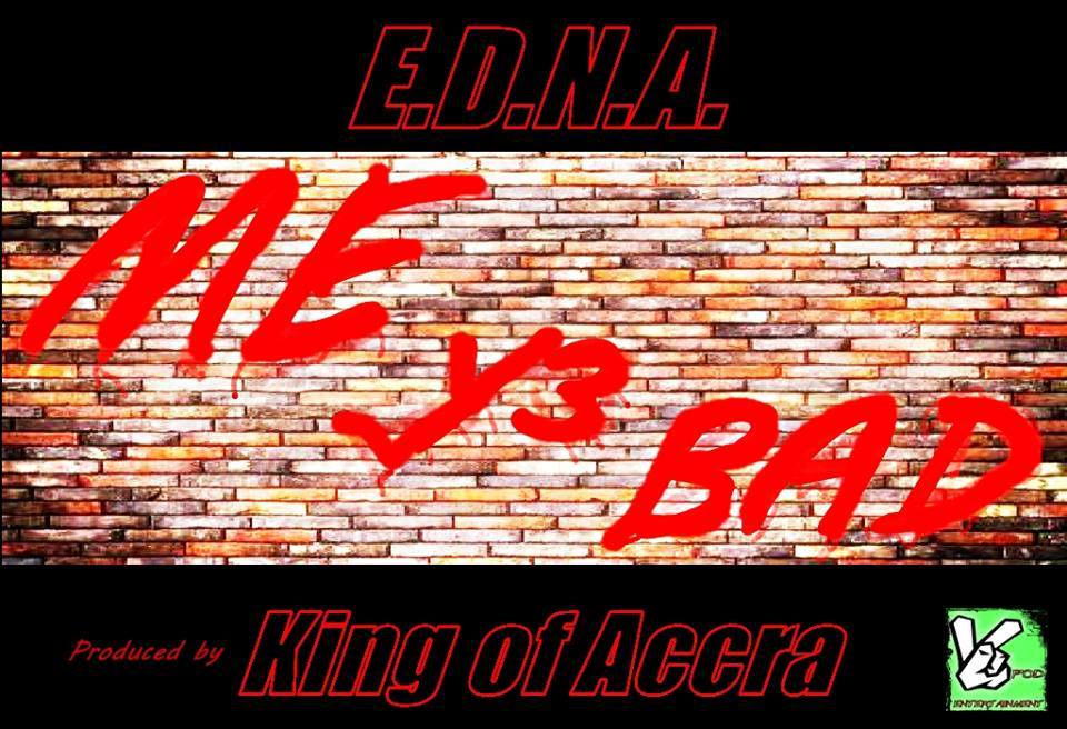 E.D.N.A - Me Y3 Bad (Prod by King Of Accra)