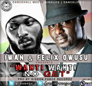 IWAN & Felix Owusu – Wanti Wanti No Get (Prod by Gideon Force Recordz)