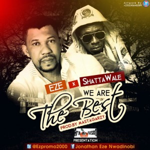 Eze – We are the Best ft Shatta Wale (Prod by Masta Garzy)