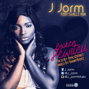 J Jorm – Broken Hearted ft Smalls Asah (Prod by Afro District)