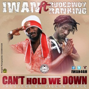 IWAN – Can't Hold We Down ft Rudebwoy Ranking (Prod by Gideon Force)