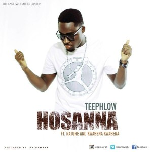 Teephlow – Hosanna ft Nature & Kwabena Kwabena (Prod by Da'Hammer)