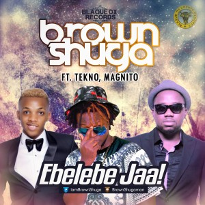 Brown Shuga – Ebelebe Jaa ft Tekno & Magnito