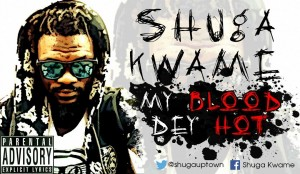 Shuga Kwame – My Blood Dey Hot (Prod by Eddy Kay)