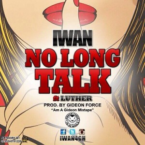 IWAN – No Long Talk ft Luther (Prod by Gideon Force)