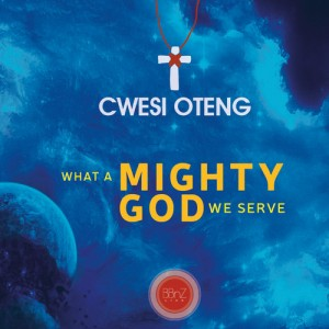 Cwesi Oteng – What a mighty God we serve