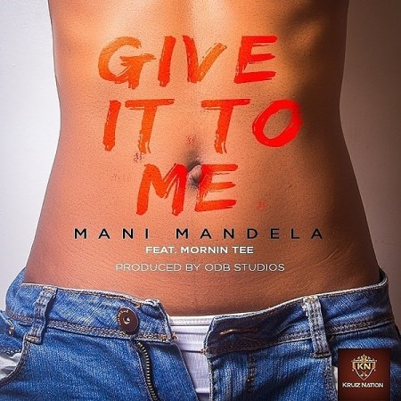 Mani Mandela – Give It To Me (Feat. Mornin Tee)