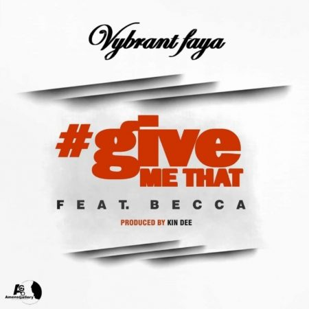 Vybrant Faya – Give Me Dat ft Becca (Prod by Kin Dee)
