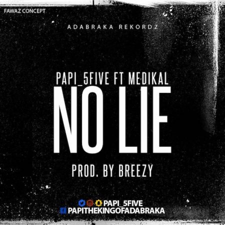 Papi (5Five) – No Lie ft. Medikal (Prod. by DJ Breezy)
