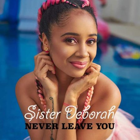 Sister Deborah – Never Leave You (Prod. by Unkle Beatz)