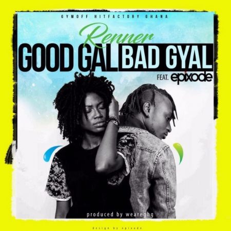Renner – Good Gal Bad Gyal ft. Epixode (Prod. by WeAreGHG)