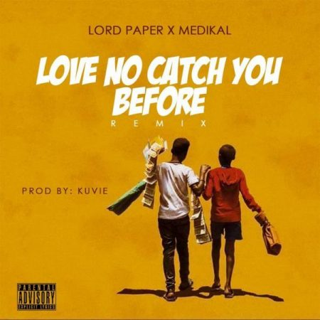 Lord Paper – Love No Catch You Bfore (Remix) ft. Medikal
