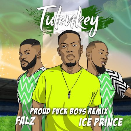 Tulenkey – Proud Fvck Boy (Naija Remix) ft. Falz x Ice Prince