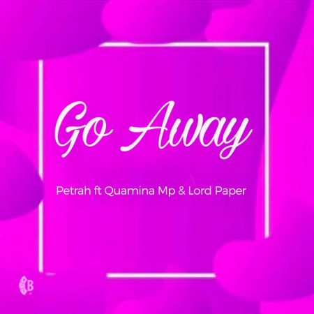 Petrah – Go Away ft. Quamina Mp x Lord Paper (Prod by Tom Beatz)